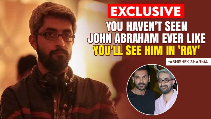 Abhishek Sharma on Ray: John Abraham's character is physically and psychologically different from what he's done before | Bollywood Bubble